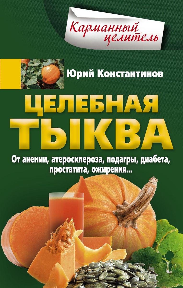 Целебная тыква. От анемии, атеросклероза, подагры, диабета, простатита, ожирения…. Юрий Константинов