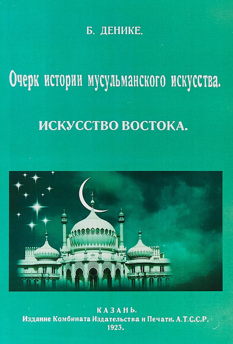 Денике Б. П. Очерк истории мусульманского искусства. Искусство востока.