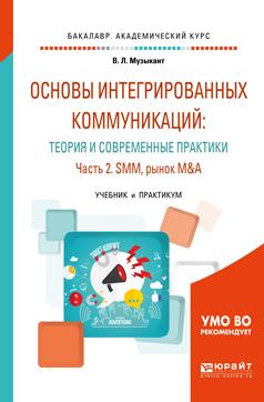 Основы интегрированных коммуникаций: теория и современные практики в 2 ч. Часть 2. Smm, рынок m&a. Учебник и практикум для академического бакалавриата