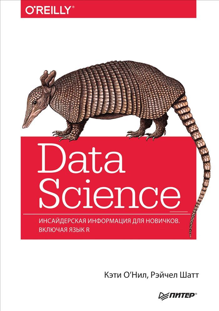 Кэти О'Нил, Рэйчел Шатт Data Science. Инсайдерская информация для новичков. Включая язык R силен д мейсман а али м основы data science и big data python и наука о данных