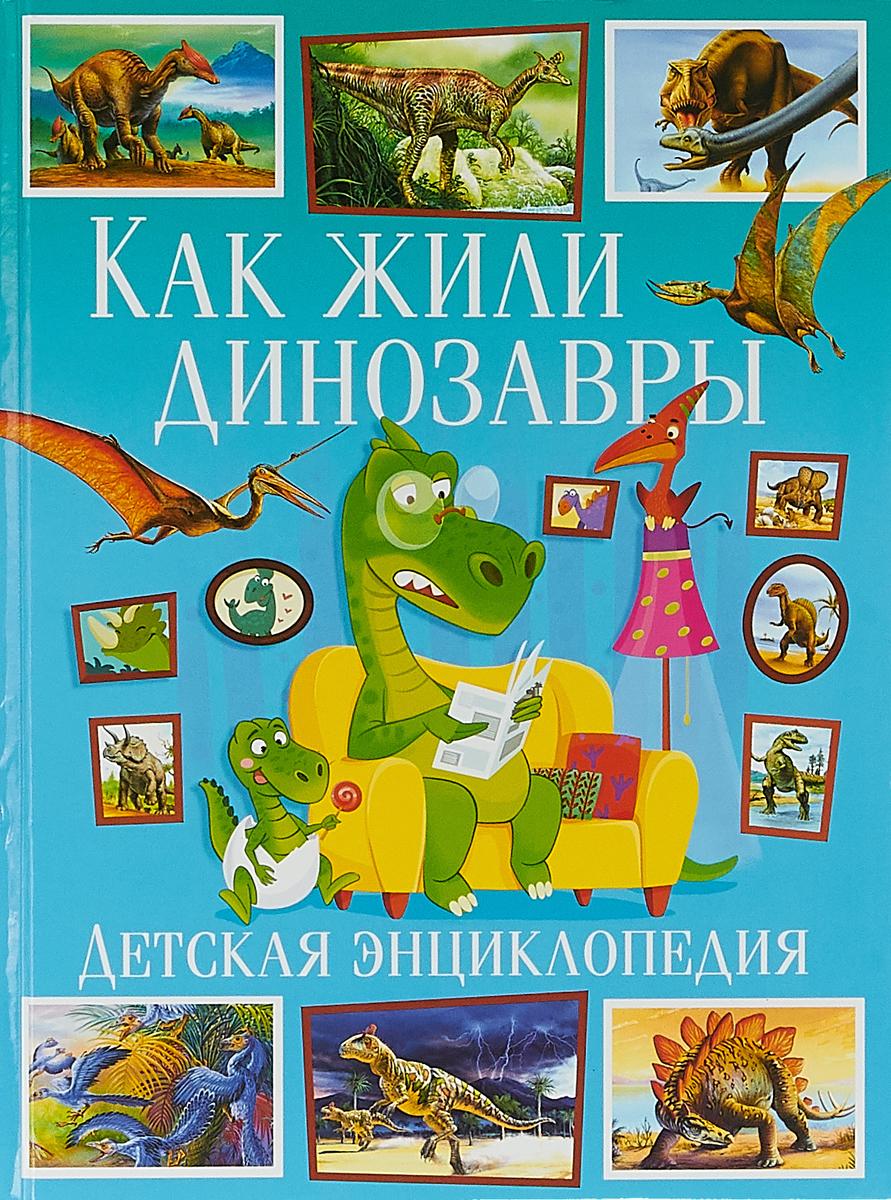 Как жили динозавры. Детская энциклопедия(МЕЛОВКА) динозавры и другие доисторические животные детская энциклопедия