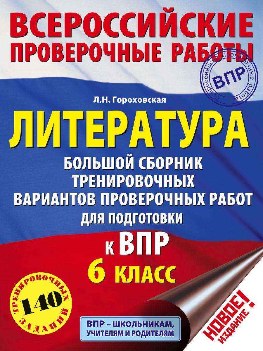 Гороховская Л.Н. Литература. Большой сборник тренировочных вариантов заданий для подготовки к ВПР. 6 класс