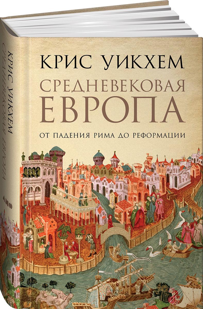 Средневековая Европа: От падения Рима до Реформации, Крис Уикхем