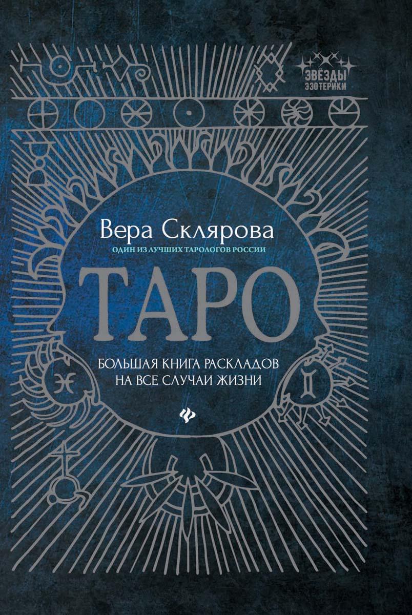 Склярова В. Таро: большая книга раскладов на все случаи жизни: схемы, описания и толкования