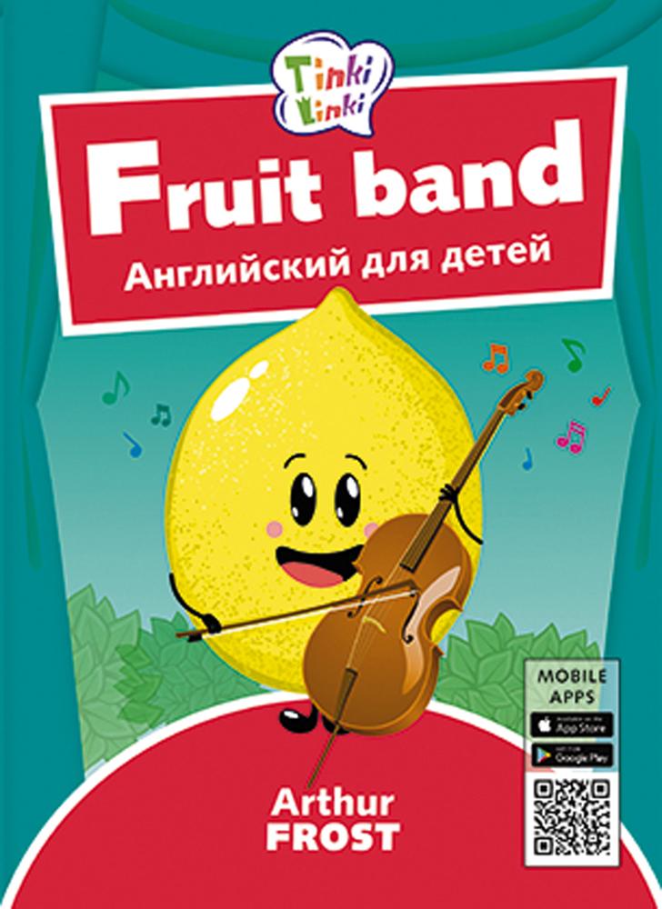 Arthur Frost Фруктовый оркестр / Fruit band. Пособие для детей 3–5 лет. QR-код для аудио. Английский язык arthur frost игрушки toys пособие для детей 3–5 лет qr код для аудио английский язык