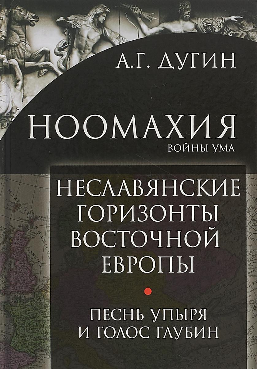 А. Г. Дугин Ноомахия: войны ума. Неславянские горизонты Восточной Европы:песнь упыря и голос глубин