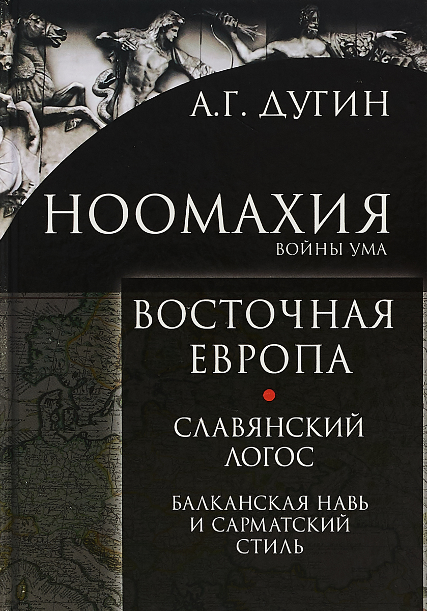 А. Г. Дугин Ноомахия: войны ума. Восточная Европа. Славянский Логос. Балканская Навь и сарматсий стиль