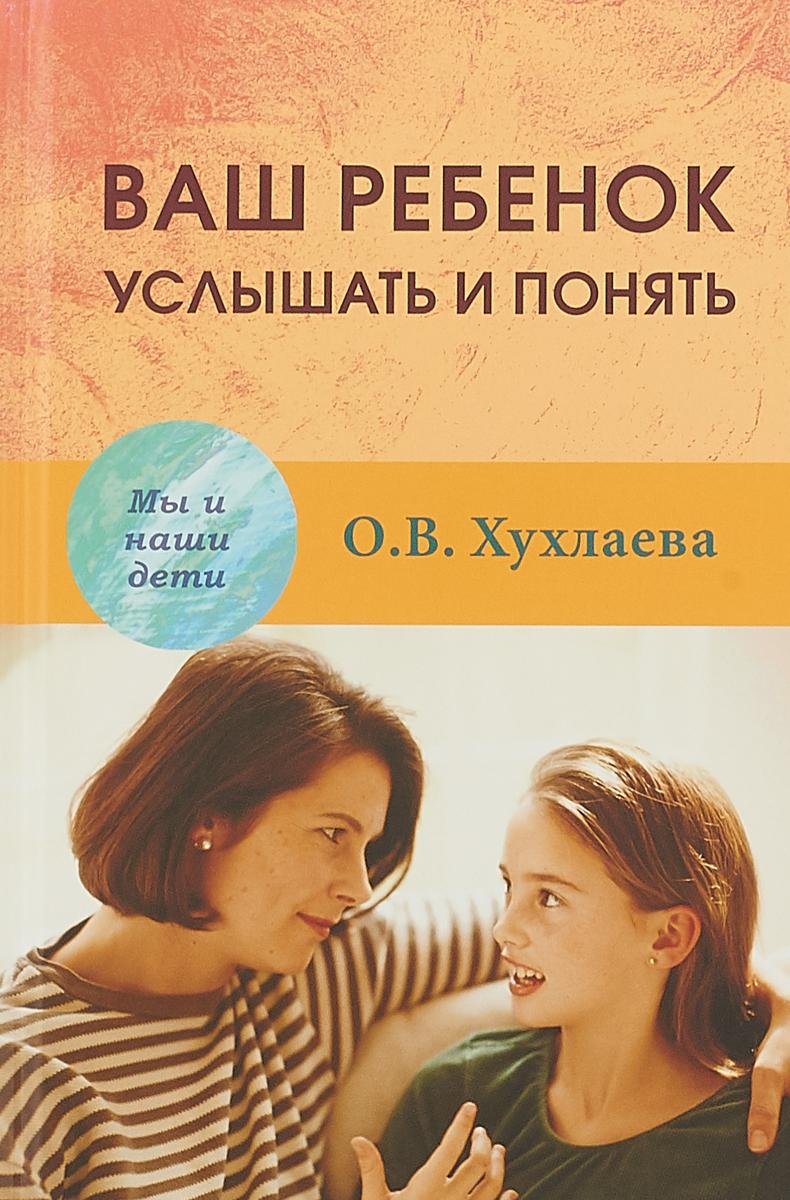 О. В. Хухлаева Ваш ребенок. Услышать и понять маша сергеева ваш здоровый ребенок