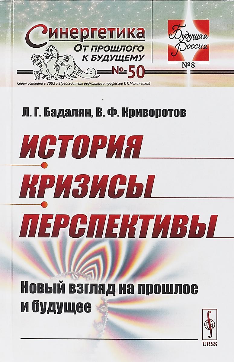 Бадалян Л.Г., Криворотов В.Ф. История. Кризисы. Перспективы: Новый взгляд на прошлое и будущее