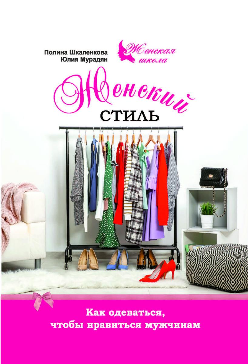 Полина Шкаленкова, Юлия Мурадян Женский стиль. Как одеваться, чтобы нравиться мужчинам женский гардероб