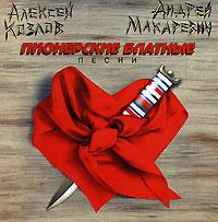 Алексей Козлов,Андрей Макаревич Алексей Козлов. Андрей Макаревич. Пионерские блатные песни