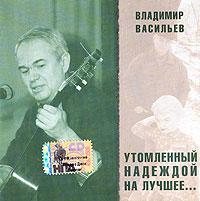 Владимир Васильев. Утомленный надеждой на лучшее...