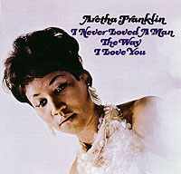 Aretha Franklin. I Never Loved A Man The Way I Love You