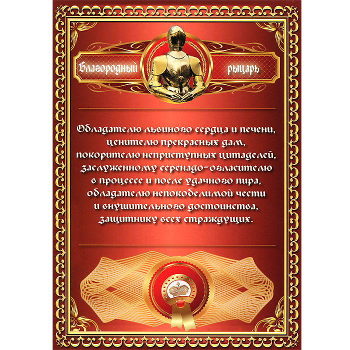 Грамота подарочная Благородный рыцарьRG-D31SОригинальная грамота Благородный рыцарь станет отличным подарком для человека, ценящего чувство юмора.Текст грамоты: Обладателю львиного сердца и печени, ценителю прекрасных дам, покорителю неприступных цитаделей... Грамота выполнена из плотной бумаги с глянцевой ламинацией. Такая грамота станет веселым памятным подарком и принесет массу положительных эмоций своему обладателю. Характеристики:Материал: бумага. Размер грамоты: 21 см x 29,5 см. Производитель: Россия. Артикул: 92631.