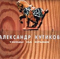 Александр Кутиков Александр Кутиков. Танцы на крыше курц александр