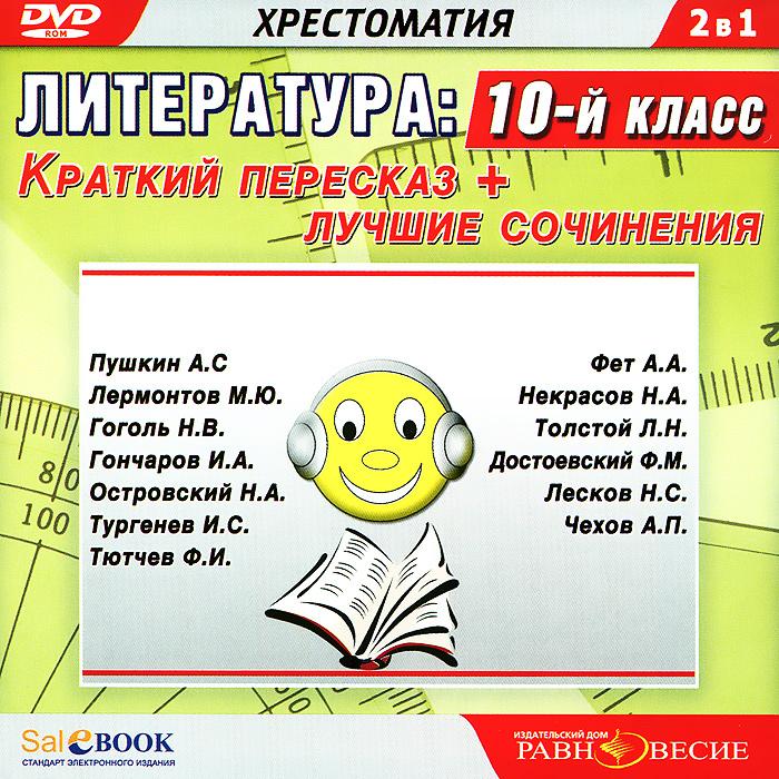 Литература. 10 класс. Краткий пересказ + лучшие сочинения
