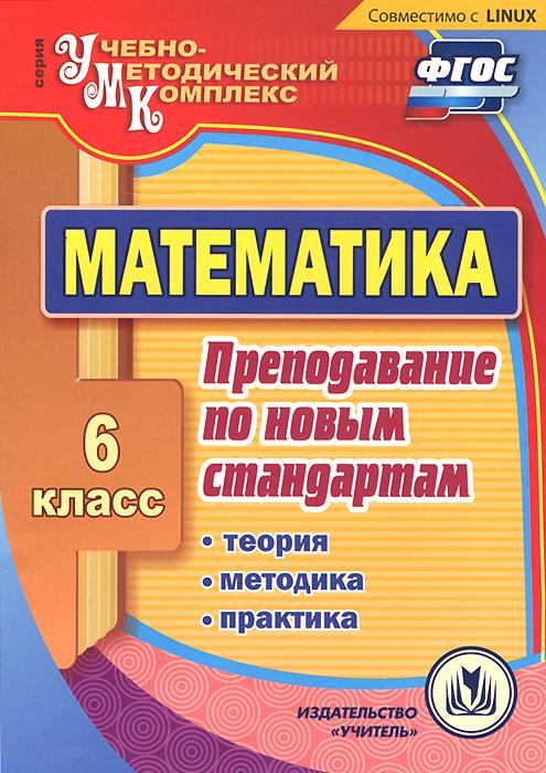 Математика. 6 класс. Преподавание по новым стандартам. Теория, методика, практика