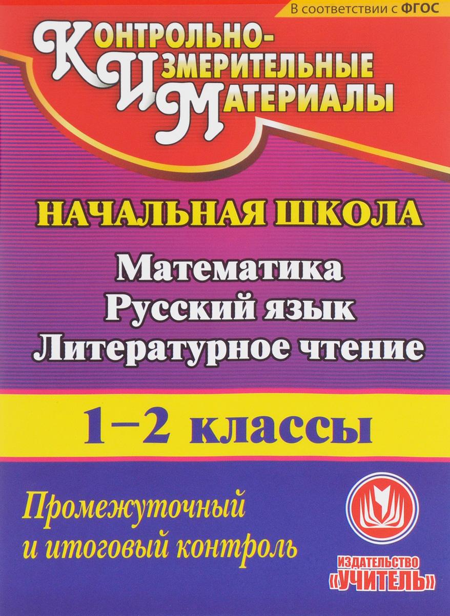 Математика. Русский язык. Литературное чтение. 1-2 классы. Промежуточный и итоговый контроль