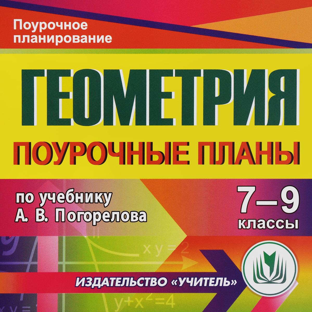 Геометрия. 7-9 классы. Поурочные планы  по учебнику А. В. Погорелова