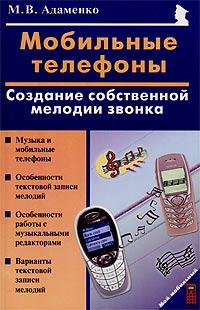 М. В. Адаменко Мобильные телефоны. Создание собственной мелодии звонка а гридин мобильник изнутри устройство и ремонт мобильных телефонов