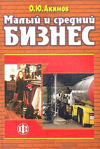 О. Ю. Акимов Малый и средний бизнес. Эволюция понятий, рыночная среда, проблемы развития
