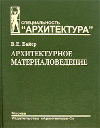Книга Архитектурное материаловедение. В. Е. Байер