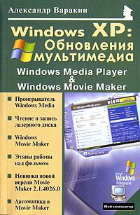 Александр Варакин Windows XP. Обновления мультимедиа. Windows Media Player & Windows Movie Maker эффективная работа windows xp