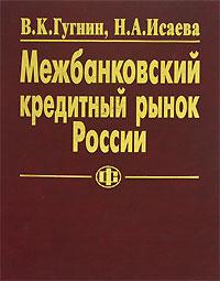 Межбанковский кредитный рынок России. В. К. Гугнин, Н. А. Исаева
