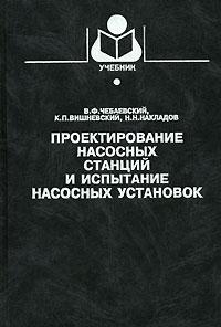 В. Ф. Чебаевский, К. П. Вишневский, Н. Н. Накладов Проектирование насосных станций и испытание насосных установок
