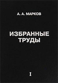 А. А. Марков А. А. Марков. Избранные труды. Том 1. Математика, механика, физика а а эйхенвальд избранные работы