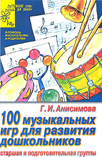 100 музыкальных игр для развития дошкольника. Старшая и подготовительная группы