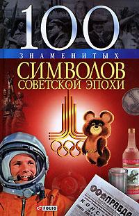 Андрей Хорошевский 100 знаменитых символов советской эпохи