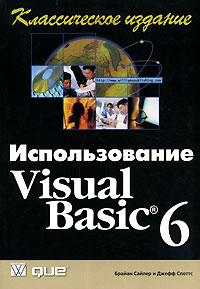 Брайан Сайлер и Джефф Споттс. Использование Visual Basic 6. Классическое издание