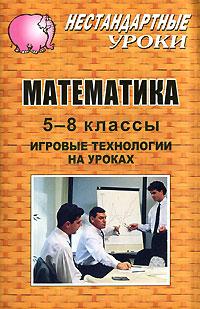 Математика. 5-8 классы. Игровые технологии на уроках