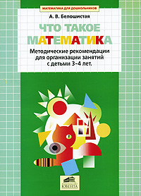 Что такое математика. Методические рекомендации для организации занятий с детьми 3-4 лет