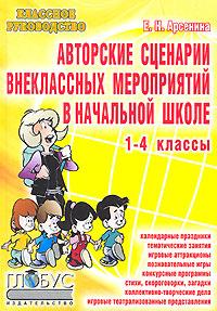 Е. Н. Арсенина. Авторские сценарии внеклассных мероприятий в начальной школе. 1-4 классы