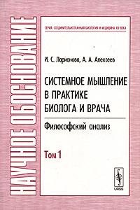 И. С. Ларионова, А. А. Алексеев Системное мышление в практике биолога и врача. Философский анализ. В 2 томах. Том 1