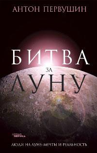 Антон Первушин Битва за Луну антон первушин битва за луну правда и ложь о лунной гонке