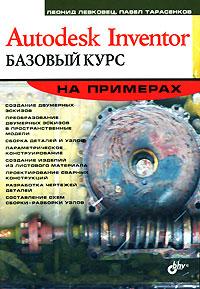 Леонид Левковец, Павел Тарасенков. Autodesk Inventor. Базовый курс на примерах