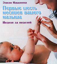 Первые шесть месяцев вашего малыша. Неделя за неделей