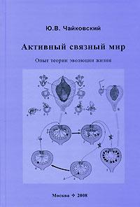 Ю. В. Чайковский. Активный связный мир. Опыт теории эволюции жизни