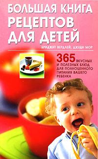 Большая книга рецептов для детей. 365 вкусных и полезных блюд для полноценного питания вашего ребенка