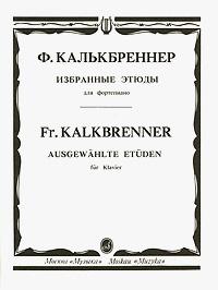 Фридрих Калькбреннер Ф. Калькбреннер. Избранные этюды для фортепиано л келер л келер избранные этюды для фортепиано тетрадь 2