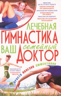 Лечебная гимнастика - ваш семейный доктор. Е. А. Попова