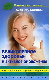 Олег Кильдишев. Великолепное здоровье и активное омоложение
