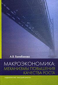 Книга Макроэкономика. Механизмы повышения качества роста. А. В. Балабанова