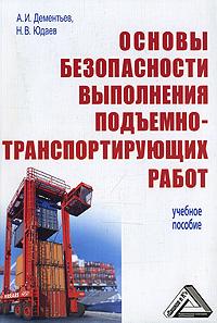 А. И. Дементьев, Н. В. Юдаев Основы безопасности выполнения подъемно-транспортирующих работ