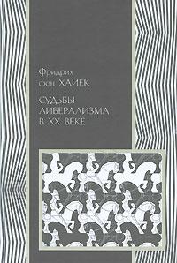 Фридрих фон Хайек Судьбы либерализма в XX веке