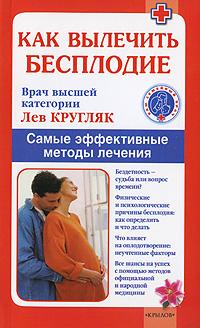 Лев Кругляк. Как вылечить бесплодие. Самые эффективные методы лечения