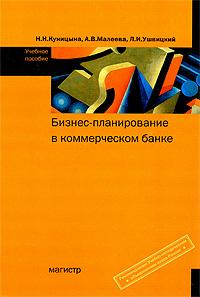 Н. Н. Куницына, А. В. Малеева, Л. И. Ушвицкий. Бизнес-планирование в коммерческом банке